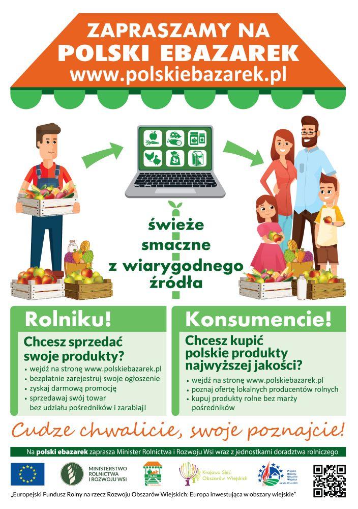 Plakat o treści: Zapraszamy na polski ebazarek www.polskiebazarek.pl. Świeże, smaczne, z wiarygodnego źródła. Rolniku, chcesz sprzedać swoje produkty? Wejdź na stronę polskiebazarek.pl, bezpłatnie zarejestruj swoje ogłoszenie, zyskaj darmową promocję, sprzedawaj swój towar bez udziału pośredników i zarabiaj. Konsumencie, chcesz kupić polskie produkty najwyższej jakości? Wejdź na stronę polskiebazarek.pl, poznaj ofertę lokalnych producentów rolnych, kupuj produkty rolne bez marży pośredników. Cudze chwalicie, swoje poznajcie! Na polski e-bazarek zaprasza Minister Rolnictwa i Rozwoju Wsi wraz z jednostkami doradztwa rolniczego.