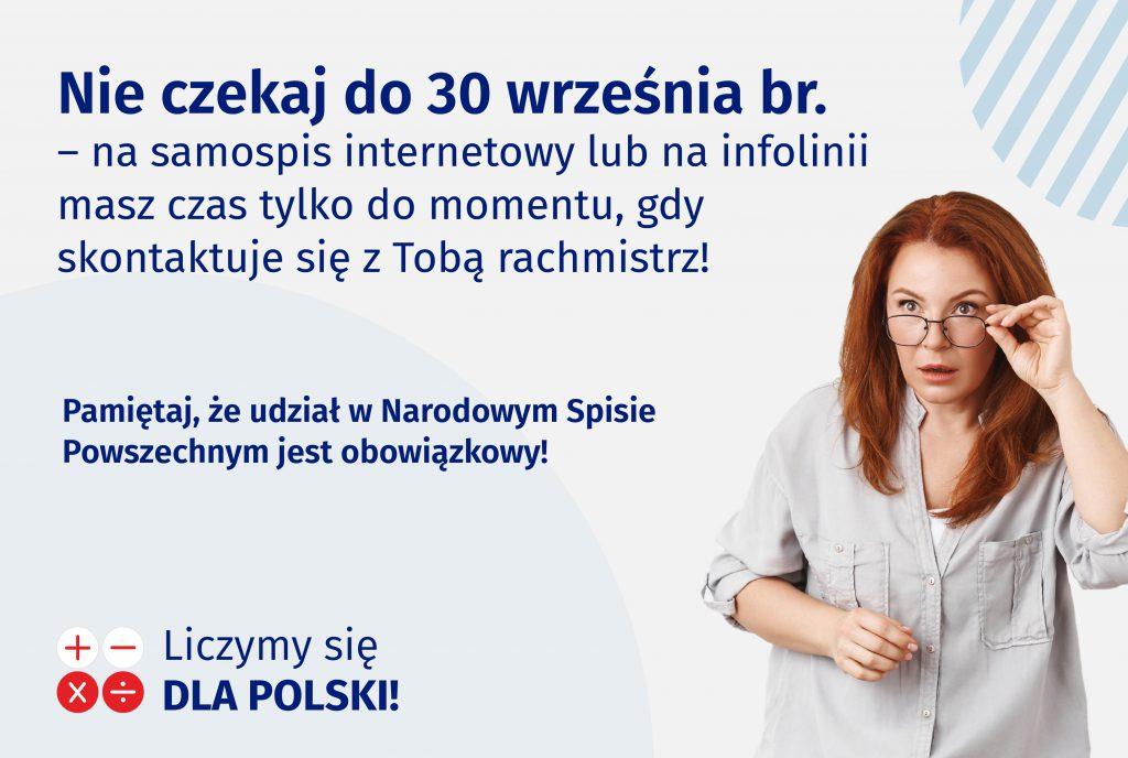 Treść: Nieczekaj do30 września bieżącego roku nasamospis internetowy lub nainfolinii masz czas tylkodomomentu, gdyskontaktuje się zTobą rachmistrz. Pamiętaj, żeudział wNarodowym Spisie Powszechnym jest obowiązkowy! Logotyp: liczymy się dla Polski. Fotografia kobiety wokularach zezdziwioną miną.